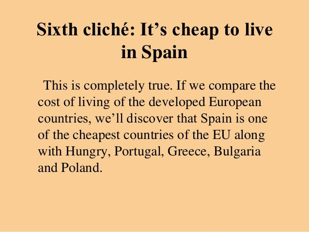 Sixth cliché: It's cheap to live           in Spain This is completely true. If we compare thecost of living of the develo...