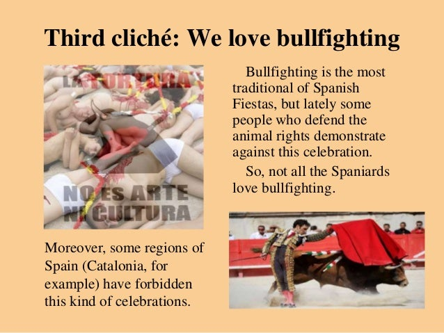 Third cliché: We love bullfighting                                Bullfighting is the most                             tra...
