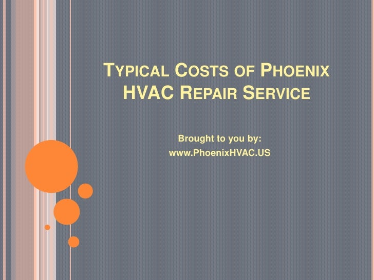 TYPICAL COSTS OF PHOENIX  HVAC REPAIR SERVICE       Brought to you by:      www.PhoenixHVAC.US