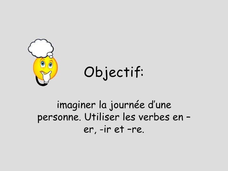 Objectif: imaginer la journ ée d'une personne. Utiliser les verbes en –er, -ir et –re.