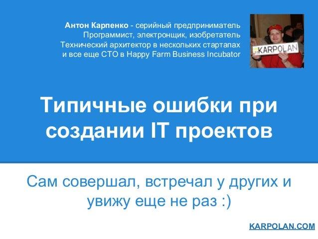 Типичные ошибки при создании IT проектов Сам совершал, встречал у других и увижу еще не раз :) KARPOLAN.COM Антон Карпенко...