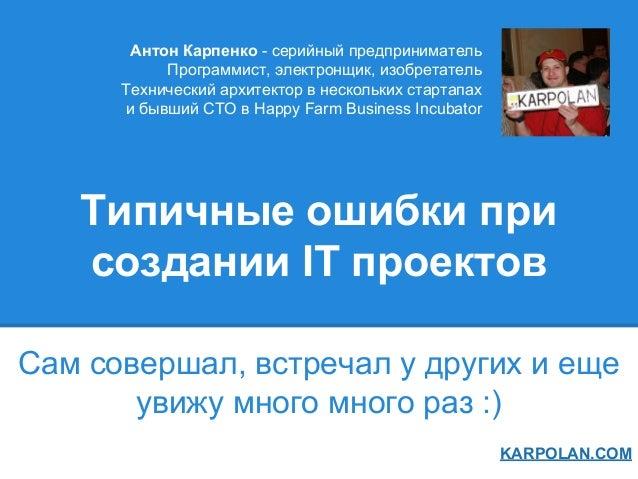 Типичные ошибки при создании IT проектов Сам совершал, встречал у других и еще увижу много много раз :) KARPOLAN.COM Антон...