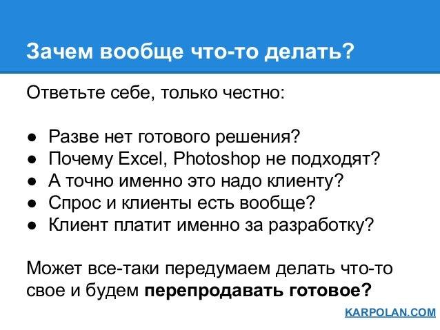 Зачем вообще что-то делать? Ответьте себе, только честно: ● Разве нет готового решения? ● Почему Exсel, Photoshop не подхо...
