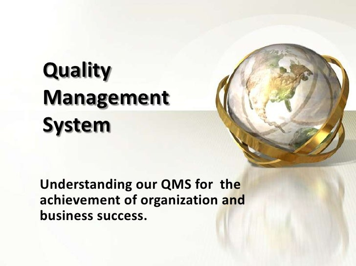 Quality Management System<br />Understanding our QMS for  the achievement of organization and business success.<br />