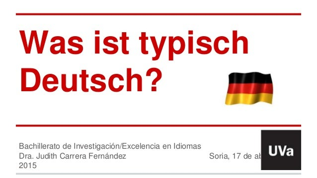 Was ist typisch Deutsch? Bachillerato de Investigación/Excelencia en Idiomas Dra. Judith Carrera Fernández Soria, 17 de ab...