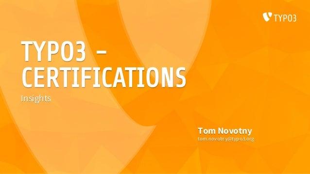 TYPO3 - CERTIFICATIONS Tom Novotny tom.novotny@typo3.org Insights