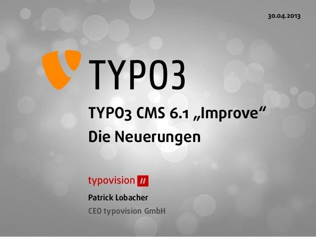 """TYPO3 CMS 6.1 """"Improve""""Die NeuerungenPatrick LobacherCEO typovision GmbH30.04.2013"""