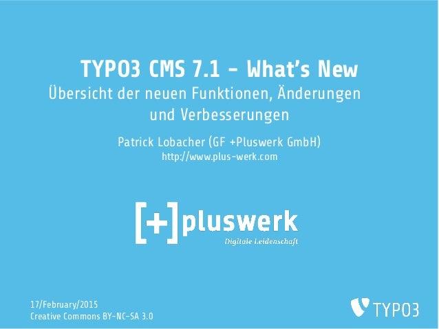 TYPO3 CMS 7.1 - What's New Übersicht der neuen Funktionen, Änderungen und Verbesserungen Patrick Lobacher (GF +Pluswerk Gm...