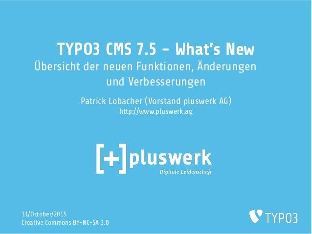 TYPO3 CMS 7.5 - What's New Übersicht der neuen Funktionen, Änderungen und Verbesserungen Patrick Lobacher (Vorstand pluswe...