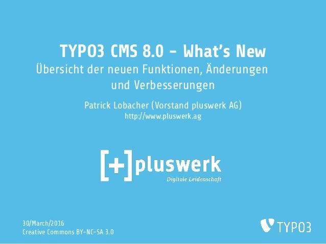 TYPO3 CMS 8.0 - What's New Übersicht der neuen Funktionen, Änderungen und Verbesserungen Patrick Lobacher (Vorstand pluswe...