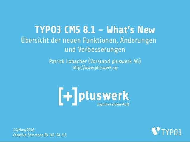 TYPO3 CMS 8.1 - What's New Übersicht der neuen Funktionen, Änderungen und Verbesserungen Patrick Lobacher (Vorstand pluswe...