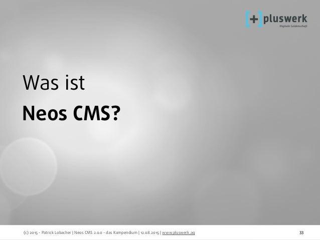 (c) 2015 - Patrick Lobacher | Neos CMS 2.0.0 - das Kompendium | 12.08.2015 | www.pluswerk.ag 33 Was ist Neos CMS?