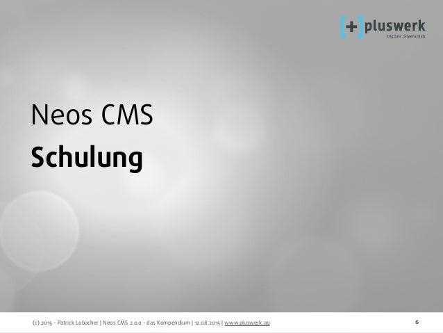 (c) 2015 - Patrick Lobacher | Neos CMS 2.0.0 - das Kompendium | 12.08.2015 | www.pluswerk.ag 6 Neos CMS Schulung