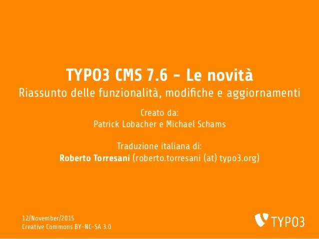 TYPO3 CMS 7.6 - Le novità Riassunto delle funzionalità, modi che e aggiornamenti Creato da: Patrick Lobacher e Michael Sch...
