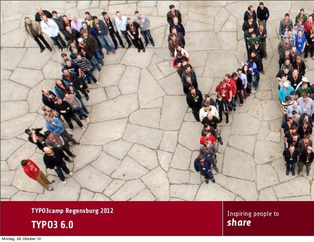 TYPO3camp Regensburg 2012   Inspiring people to                TYPO3 6.0                   shareMontag, 29. Oktober 12