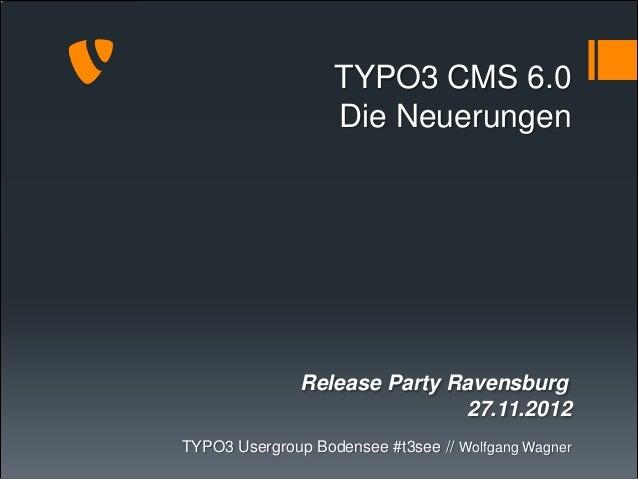 TYPO3 CMS 6.0                   Die Neuerungen               Release Party Ravensburg                              27.11.2...