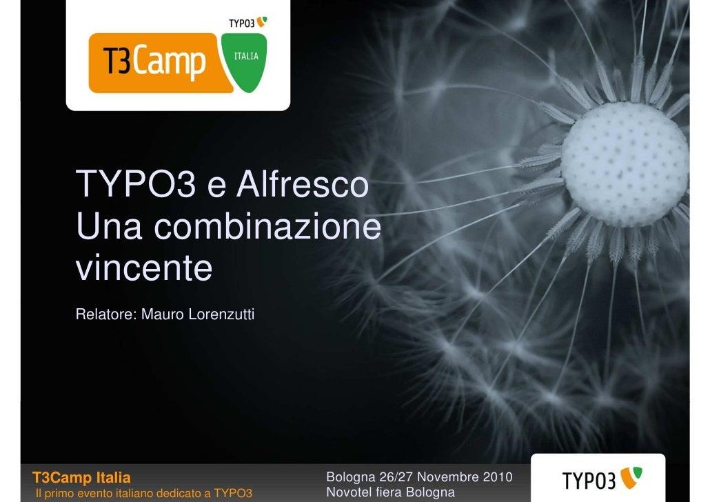 TYPO3 e Alfresco       Una combinazione       vincente       Relatore: Mauro LorenzuttiT3Camp Italia                      ...