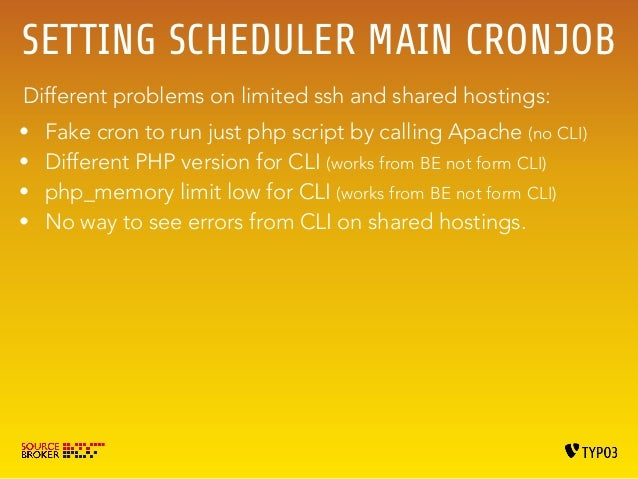 CRON FREQUENCY  /etc/cron.d/  */15 * * * * www-data php /var/www/workspace-typo3/projects/acme/typo3/cli_dispatch.phpsh sc...
