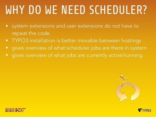 WHY DO WE NEED SCHEDULER?  • system extensions and user extensions do not have to  repeat the code  • TYPO3 installation i...