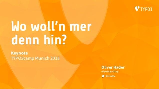 Wo woll'n mer denn hin? Oliver Hader oliver@typo3.org @ohader Keynote TYPO3camp Munich 2018