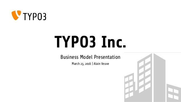 TYPO3 Inc. Business Model Presentation March 23, 2016 | Alain Veuve