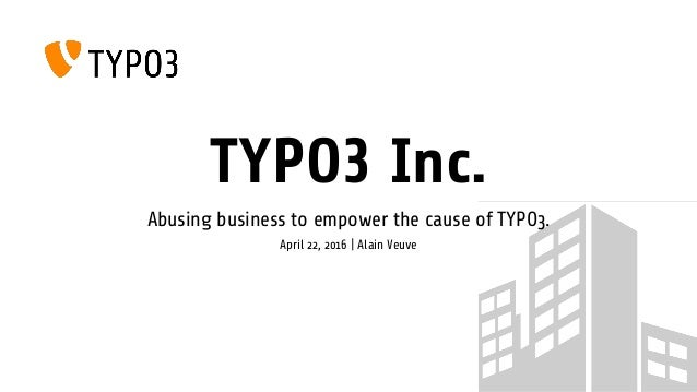 TYPO3 Inc. Abusing business to empower the cause of TYPO3. April 22, 2016 | Alain Veuve