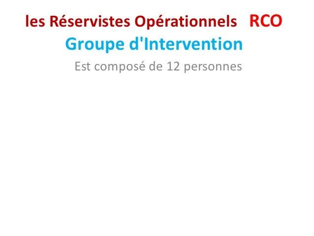 les Réservistes Opérationnels RCO     Groupe dIntervention      Est composé de 12 personnes