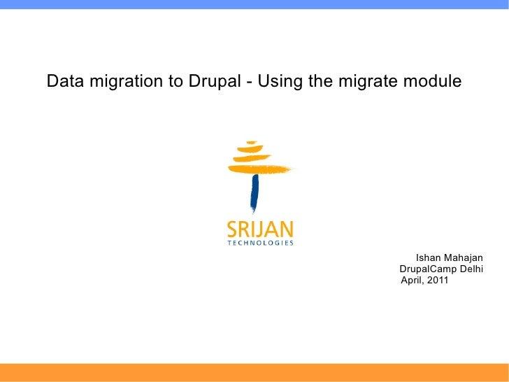 Data migration to Drupal - Using the migrate module                                              Ishan Mahajan            ...