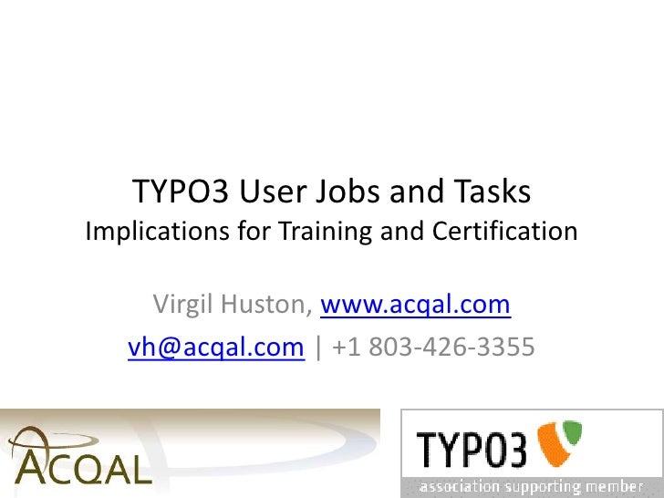 TYPO3 User Jobs and TasksImplications for Training and Certification<br />Virgil Huston, www.acqal.com<br />vh@acqal.com  ...