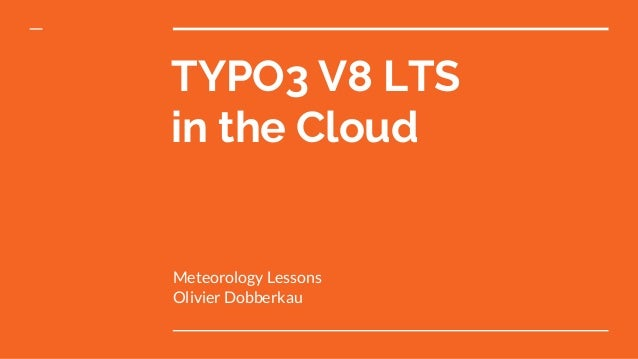 TYPO3 V8 LTS in the Cloud Meteorology Lessons Olivier Dobberkau