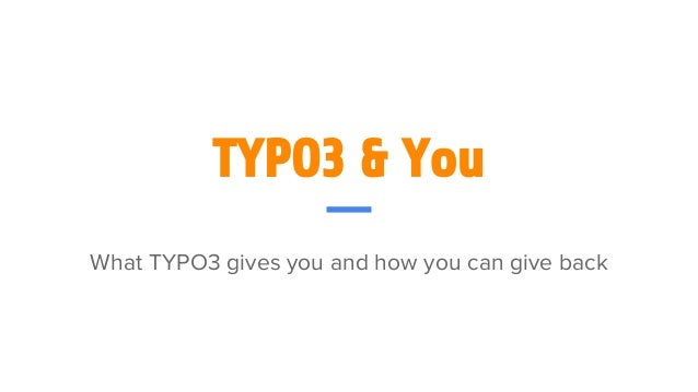 TYPO3 & You What TYPO3 gives you and how you can give back