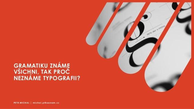 GRAMATIKU ZNÁME VŠICHNI, TAK PROČ NEZNÁME TYPOGRAFII? PETR MICHAL │ michal_p@seznam.cz