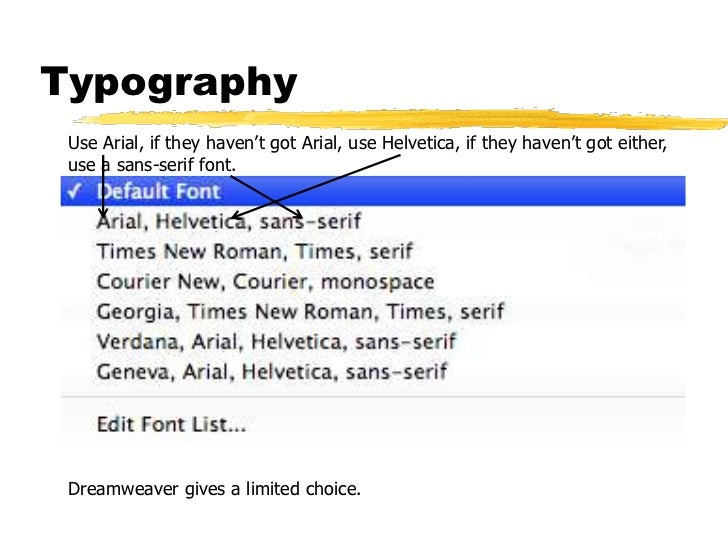 Typography Use Arial, if they haven't got Arial, use Helvetica, if they haven't got either, use a sans-serif font. Dreamwe...