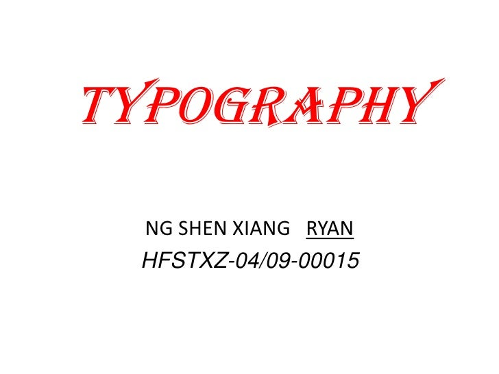 Typography<br />NG SHEN XIANG   RYAN<br />HFSTXZ-04/09-00015<br />