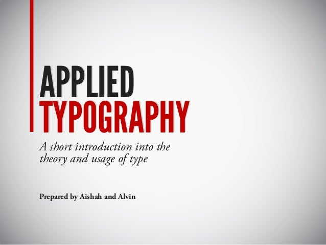 APPLIED TYPOGRAPHY APPLIED TYPOGRAPHYA short introduction into the theory and usage of type Prepared by Aishah and Alvin
