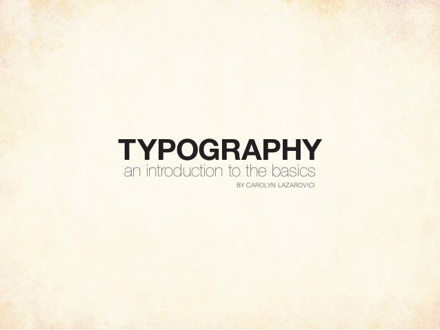 TYPOGRAPHY an introduction to the basics BY CAROLYN LAZAROVICI