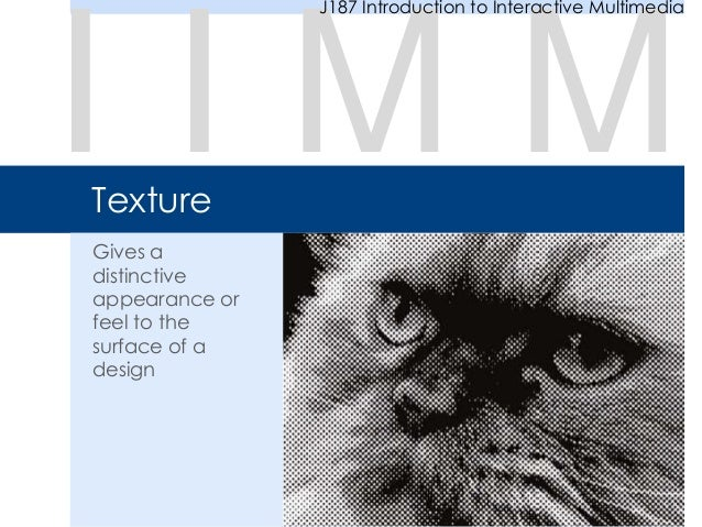 Texture Gives a distinctive appearance or feel to the surface of a design I I M M J187 Introduction to Interactive Multime...