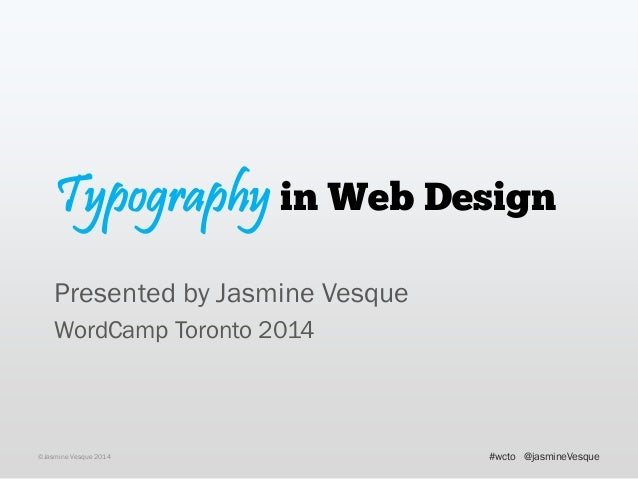 Typography in Web Design Presented by Jasmine Vesque WordCamp Toronto 2014 ©Jasmine Vesque 2014 @jasmineVesque#wcto