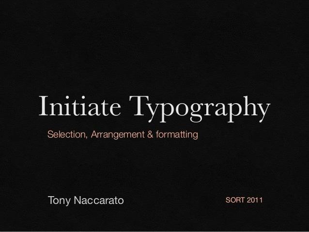 Initiate Typography Selection, Arrangement & formatting  Tony Naccarato  SORT 2011