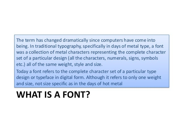 WHAT IS A FONT? The term has changed dramatically since computers have come into being. In traditional typography, specifi...