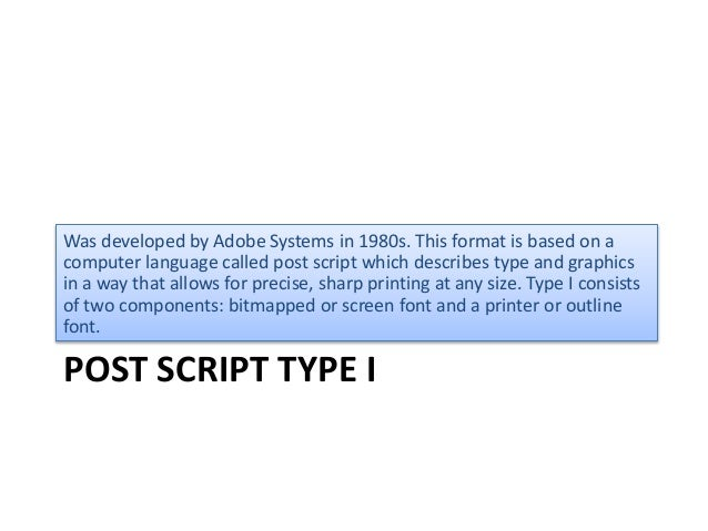 POST SCRIPT TYPE I Was developed by Adobe Systems in 1980s. This format is based on a computer language called post script...