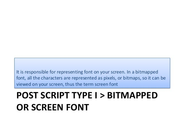 POST SCRIPT TYPE I > BITMAPPED OR SCREEN FONT It is responsible for representing font on your screen. In a bitmapped font,...