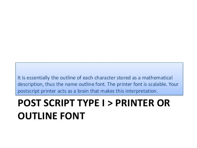 POST SCRIPT TYPE I > PRINTER OR OUTLINE FONT It is essentially the outline of each character stored as a mathematical desc...