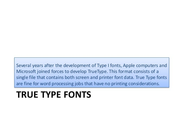 TRUE TYPE FONTS Several years after the development of Type I fonts, Apple computers and Microsoft joined forces to develo...