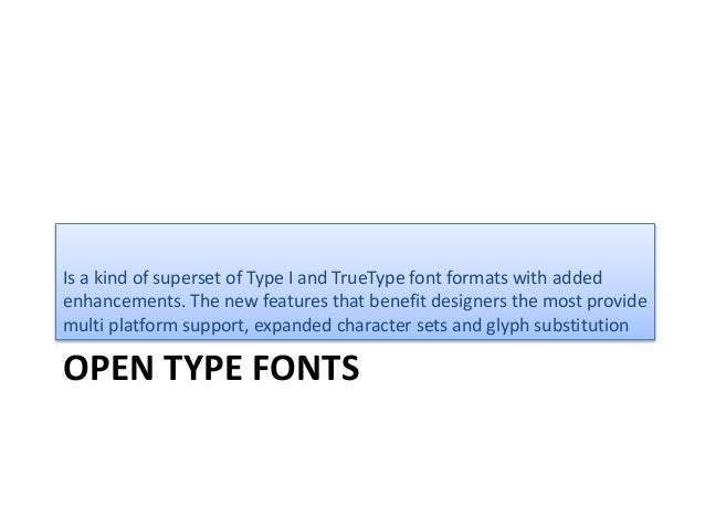 OPEN TYPE FONTS Is a kind of superset of Type I and TrueType font formats with added enhancements. The new features that b...