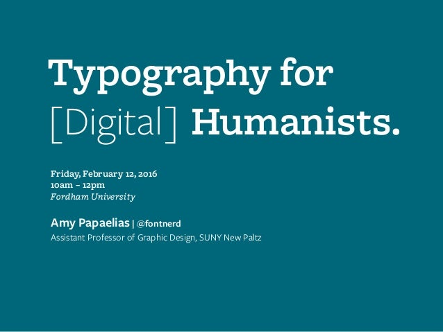 Typography for [Digital] Humanists. Friday, February 12, 2016 10am – 12pm Fordham University Amy Papaelias | @fontnerd Ass...