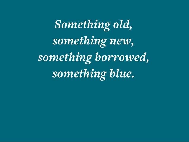 Something old, something new, something borrowed, something blue.