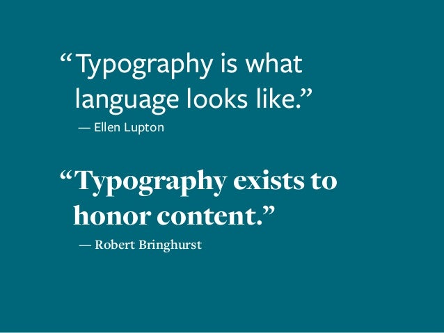 """ Typography is what language looks like."" 	 — Ellen Lupton "" Typography exists to honor content."" — Robert Bringhurst"