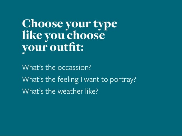 Choose your type like you choose your outfit: What's the occassion? What's the feeling I want to portray? What's the weath...