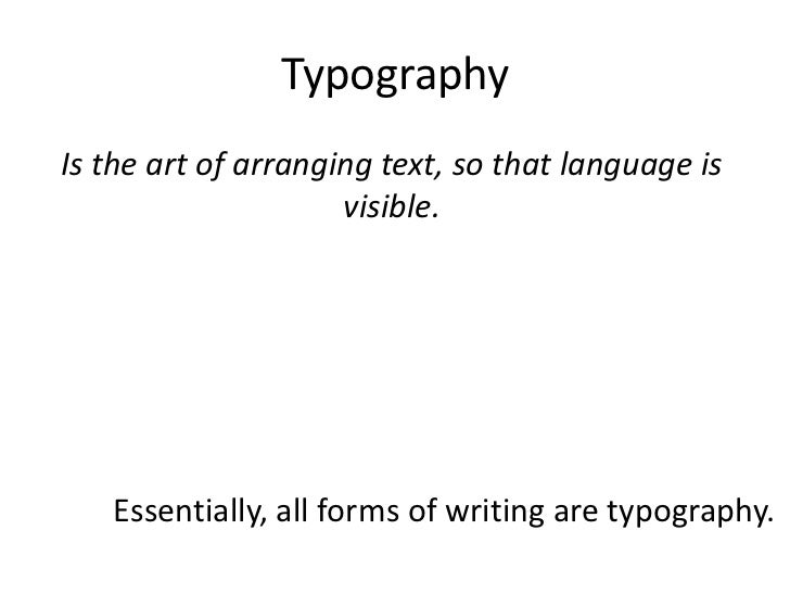 TypographyIs the art of arranging text, so that language is                     visible.   Essentially, all forms of writi...